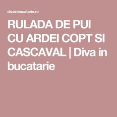 RULADA DE PUI CU ARDEI COPT SI CASCAVAL | Diva in bucatarie Carne, Good Food, Healthy Food, Yummy Food