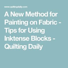 A New Method for Painting on Fabric - Tips for Using Inktense Blocks - Quilting Daily