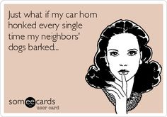 Just what if my car horn honked every single time my neighbors' dogs barked...