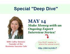 The SPECIAL DEEP DIVE with Cathy Demers is happening today! Learn the:  - 8 greatest benefits of hosting your own interview series  - Huge pitfalls and mistakes you definitely want to avoid  - How to launch your own successful expert interview series  - Much more!     You NEED to register for this special event: http://www.business-success-cafe.com/eis-call-registration-demers-may-14-13