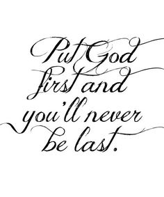 Put God first and you'll never be last. by Margaretg63
