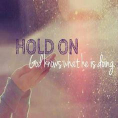 Hold on God knows what He is doing.
