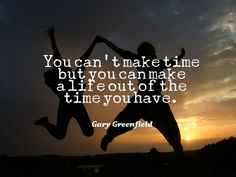 You can't make time but you can make a life out of the time you have. www.garygreenfield.com