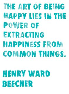 """""""The art of being happy lies in the power of extracting happiness from common things."""" Henry Ward Beecher"""