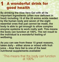A wonderful drink for good health  By drinking the Aloe Vera Gel with all its important ingredients (often now deficient in food) including 19 of the 20 amino acids needed by the human body and seven of the eight essential ones that just cannot be made, the body is able to get enough to allow complex enzyme systems to work really well. This means the body can function at 100%. The net result to the individual is a wonderful feeling.