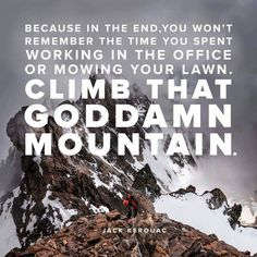 I've not climbed many mountains, but every memory of a mountain is more real than any memory of work.