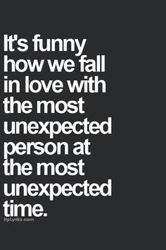 """It's funny how we fall in love with the most unexpected person at the most unexpected time."""