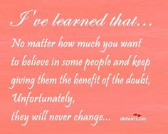 I've learned that...No matter how much you want to believe in some people and keep giving them the benefit of the doubt, unfortunately, they will never change... ~ Some people will never admit they are the problem because they are too busy pointing their finger at everyone else. You can't force someone to change. They have to grow up and do it on their own.