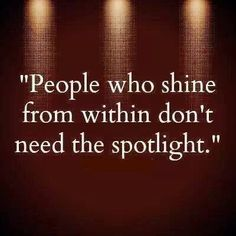People who shine from within don't need the spotlight.