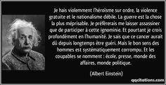 Je hais violemment l'héroïsme sur ordre, la violence gratuite et le nationalisme débile. La guerre est la chose la plus méprisable. Je préfèrerais me laisser assassiner que de participer à cette ignominie. / Et pourtant je crois profondément en l'humanité. Je sais que ce cancer aurait dû depuis longtemps être guéri. Mais le bon sens des hommes est systématiquement corrompu. Et les coupables se nomment : école, presse, monde des affaires, monde politique.  - Albert Einstein