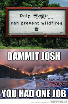 Josh could f**k up a wet dream...