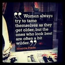 """Women always try to tame themselves as they get older, but the ones who look best are often a bit wilder"" #Prada #Fashion #quote #women"