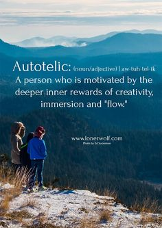 "Here's a beautiful new word for you: ""Autotelic"" ...:)"