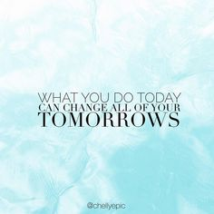 What you do today can change all of your tomorrows.  @chellyepic