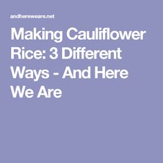 Making Cauliflower Rice: 3 Different Ways - And Here We Are