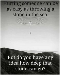 Hurting someone can be as easy as throwing a stone in the sea but do you have any idea how deep that stone can go