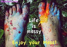 life is messy -  ENJOY your mess!
