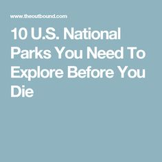 10 U.S. National Parks You Need To Explore Before You Die