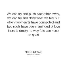 "Nikki Rowe - ""We can try and push eachother away, we can try and deny what we feel but"". knowing, fate, heart, lovers, love-quotes, connection, soul-searching, fate-quotes, soul-connection, twin-flame, beautiful-love, synchronicty"