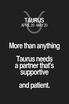 More than anything Taurus needs a partner that's supportive and patient. Taurus | Taurus Quotes | Taurus Zodiac Signs