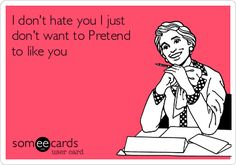 I don't hate you I just don't want to Pretend to like you