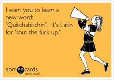 I want you to learn a new word: 'Quitchabitchin'. It's Latin for 'shut the f**k up.'