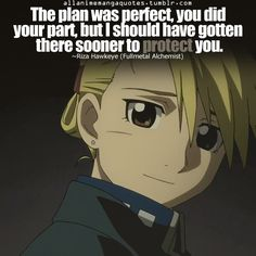 The plan was perfect, you did your part, but I should have gotten there sooner to protect you. ~Riza Hawkeye (Fullmetal Alchemist)