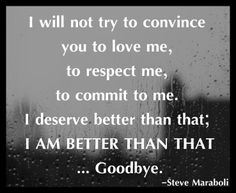 I will not try to convince you to love me, to respect me, to commit to me. I deserve better than that; I AM BETTER THAN THAT... Goodbye. - Steve Maraboli #quote