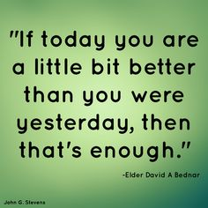 """""""If #today you are a little bit better than you were #yesterday, then that's enough."""" -Elder David A Bednar #LDS #LDSquote #Mormon #Mormonquote"""