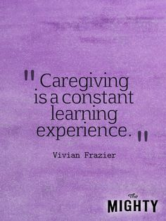 Caregiving is a constant learning experience. - Vivian Frazier #caregiver #caregiving