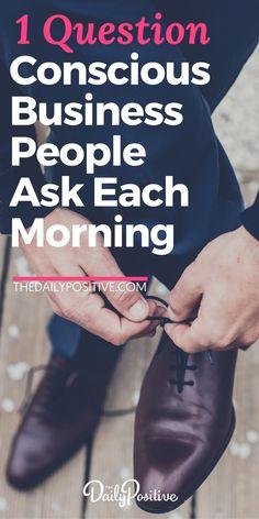 1 Question Conscious Business People Ask Themselves Each Morning. #conscious #consciousness #business #leadership #awareness #career #personalgrowth #selfimprovement
