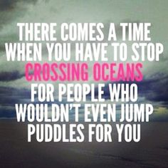 There Comes A Time #stop #crossing #oceans #jump #puddles #bend #break #focus #good #real #loyal #friends #life #forget #fake #fair #weather #people #expectations #favors #one #side #relationship #truth #mantra #new #quote #words #wisdom #selflove #Padgram