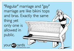 """Regular"" marriage and ""gay"" marriage are like bikini tops and bras. Exactly the same thing yet only one is allowed in public. 