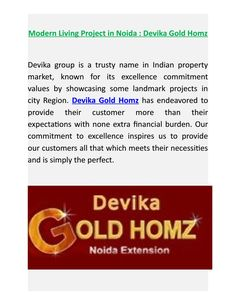 Devika group is a trusty name in Indian property market, known for its excellence commitment values by showcasing some landmark projects in city Region. Devika Gold Homz has endeavored to provide their customer more than their expectations with none extra financial burden.