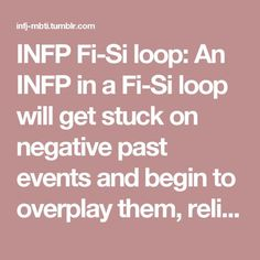 INFP Fi-Si loop: An INFP in a Fi-Si loop will get stuck on negative past events and begin to overplay them, reliving their emotions in the situations. They will stew in these emotions and become unable to look to the future. They will become withdrawn, and unexcited about the prospective of new ideas and possibilities, instead fearing that these negative situations will replay themselves.