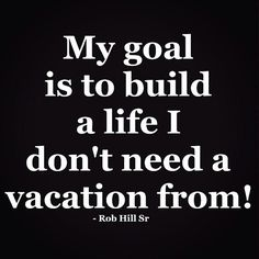 "Quotes:  ""My #goal is to build a #life I don't need a #vacation from!""  ---Rob Hill, Sr."