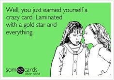 Well you just earned yourself a crazy card