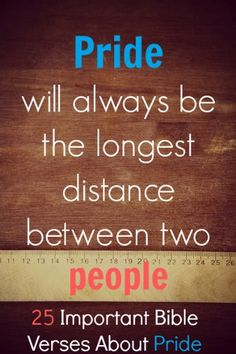 Pride will always be the longest distance between two people. Check out 25 Important Bible Verses About Pride And Being Proud