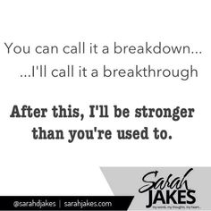 You can call it a breakdown... I'll call it a breakthrough. ~ Sarah Jakes