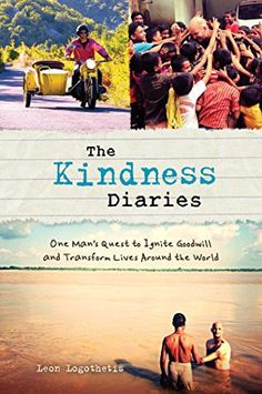 The Kindness Diaries: One Man's Quest to Ignite Goodwill and Transform Lives Around the World (N/A) by Leon Logothetis http://www.amazon.com/dp/1621451917/ref=cm_sw_r_pi_dp_KIozub0PCC3FY