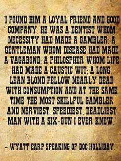the notorious life of johndoc holliday in wyatt earps essay my friend docholliday John 'doc' holliday, aka 'the deadly dentist  they were his prostitute paramour 'big nose kate' horony and a certain wyatt earp  wyatt later credited 'doc' with saving his life by freely standing with wyatt and threatening to kill anybody who attacked him having moved on to jacksonboro, 'doc' found himself making another hasty departure after killing a soldier in a dispute over a woman.