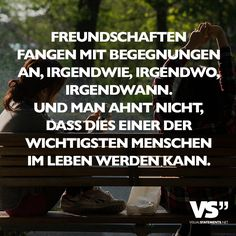Friendships start with encounters, somehow, somewhere, someday. And you have no idea that this can become one of the most important people in life - Sprüche - Amazing Inspirational Quotes, Visual Statements, Some Quotes, True Words, Friendship Quotes, Cool Words, Slogan, Quotations, Positivity
