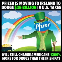 Pfizer is moving its operations to Corporate Tax Haven Ireland to dodge $35 Billion in US Taxes that it would have to pay if based here. Pfiser CEOs are pocketing an extra $35B yet - company will still charge Americans the same amount to buy those drugs which1200% more  than the Irish pay for them. Oh, and don't forget about all of the jobs that will be lost.