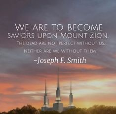 We are to become saviors upon Mount Zion, as well as Christ. We are called to this mission. The dead are not perfect without us, neither are we without them. Joseph F. Mormon Quotes, Lds Quotes, True Quotes, Christian Inspiration, Life Inspiration, Lds Spiritual Thought, Temple Quotes Lds, Family History Quotes, General Conference Quotes