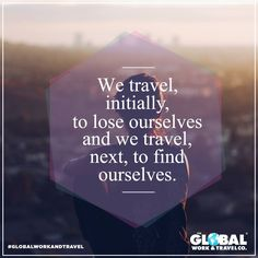 We travel, initially, to lose ourselves and we travel, next, to find ourselves