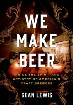 We Make Beer: Inside the Spirit and Artistry of America's Craft Brewers by Sean Lewis.