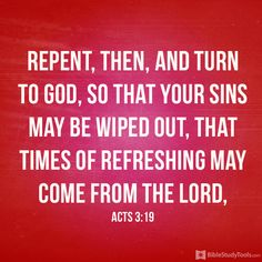 """""""Repent, then, and turn to God, so that your sins may be wiped out, that times of refreshing may come from the Lord"""" Acts 3:19"""