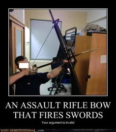 An assault rifle bow that fires swords || Your argument is invalid