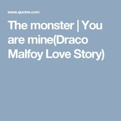 The monster   You are mine(Draco Malfoy Love Story)