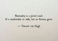 "Life Quotes QUOTATION - Image : Quotes about Life - Description Vincent Van Gogh: ""Normality is a paved road: It's comfortable to walk, but no flowers grow."" Sharing is Caring - Hey can you Share this Quote Motivacional Quotes, Words Quotes, Great Quotes, Quotes To Live By, Inspirational Quotes, Sad Sayings, Daily Quotes, Style Quotes, Road Of Life Quotes"